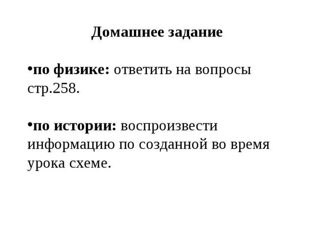 Домашнее задание по физике: ответить на вопросы стр.258. по истории: воспроиз...