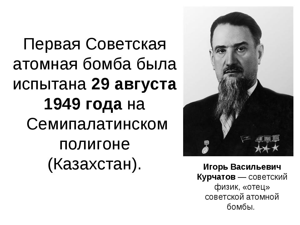 Первая Советская атомная бомба была испытана 29 августа 1949 года на Семипал...