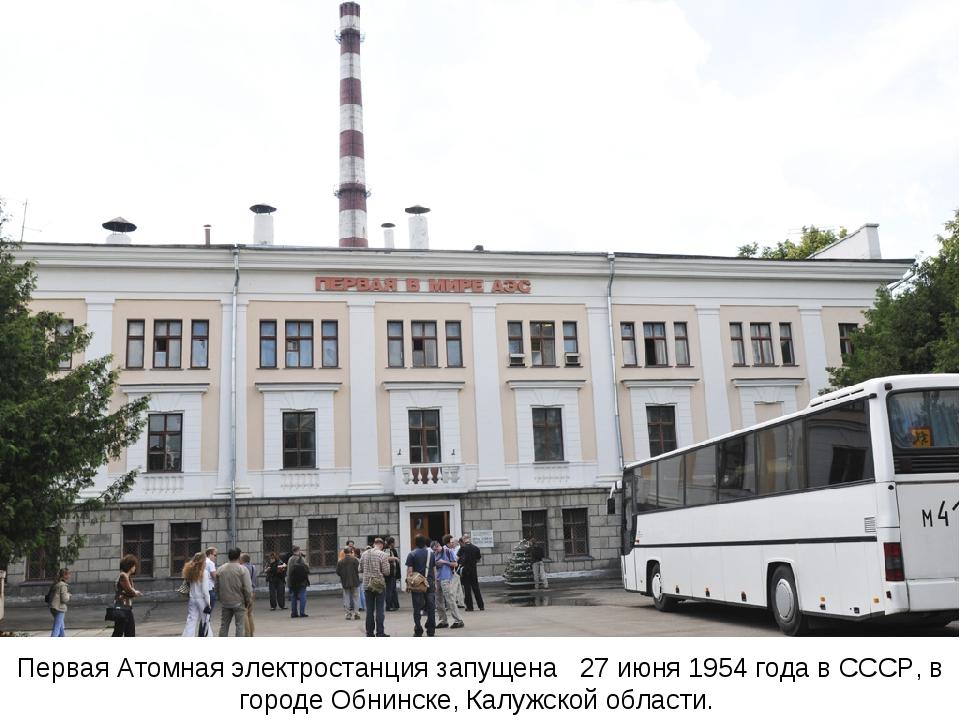 Первая Атомная электростанция запущена  27 июня1954 годавСССР, в городеО...