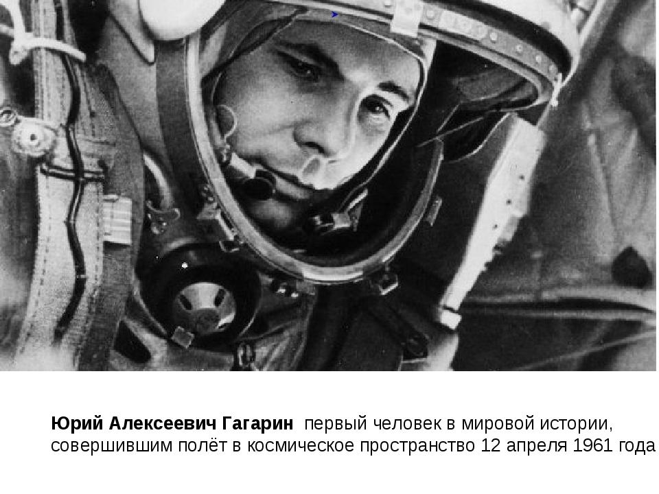 Юрий Алексеевич Гагарин первый человек в мировой истории, совершившимполёт...