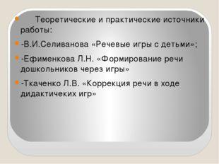 Теоретические и практические источники работы: -В.И.Селиванова «Речевые игры