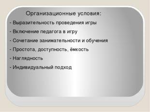 Организационные условия: - Выразительность проведения игры - Включение педаг