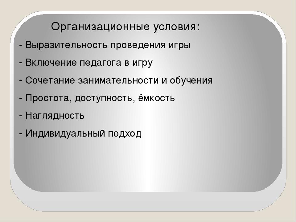 Организационные условия: - Выразительность проведения игры - Включение педаг...