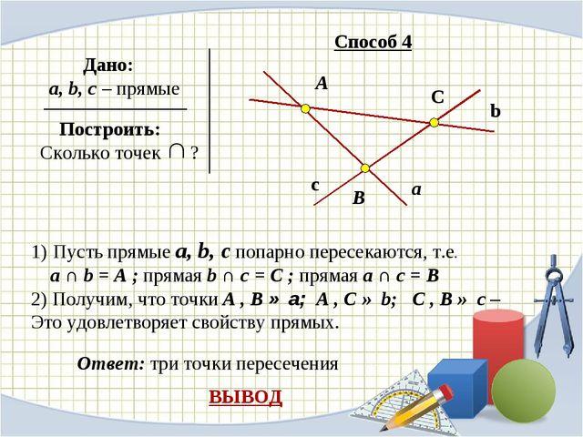 Дано: a, b, c – прямые Построить: Сколько точек ? Способ 4 А В С а b c Пусть...