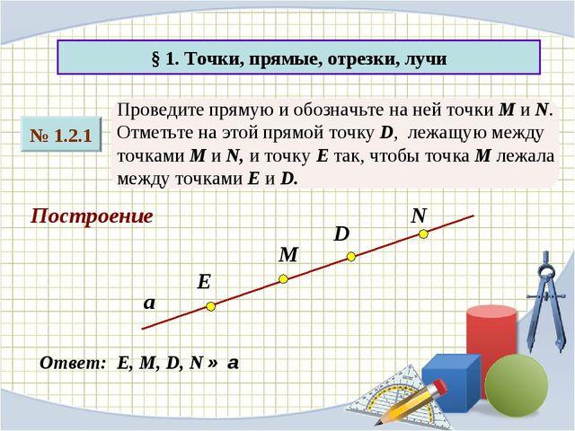§ 1. Точки, прямые, отрезки, лучи № 1.2.1 Проведите прямую и обозначьте на не...