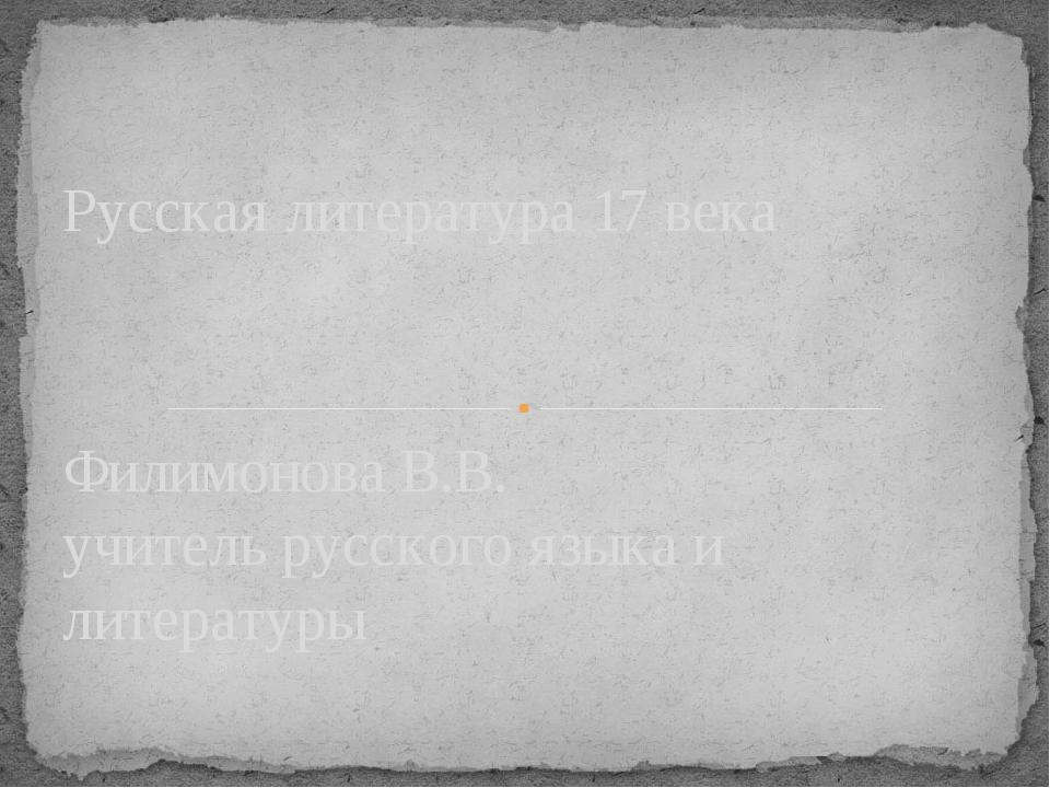 Филимонова В.В. учитель русского языка и литературы Русская литература 17 века