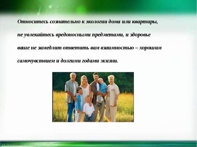Относитесь сознательно к экологии дома или квартиры, не увлекайтесь вредонос...