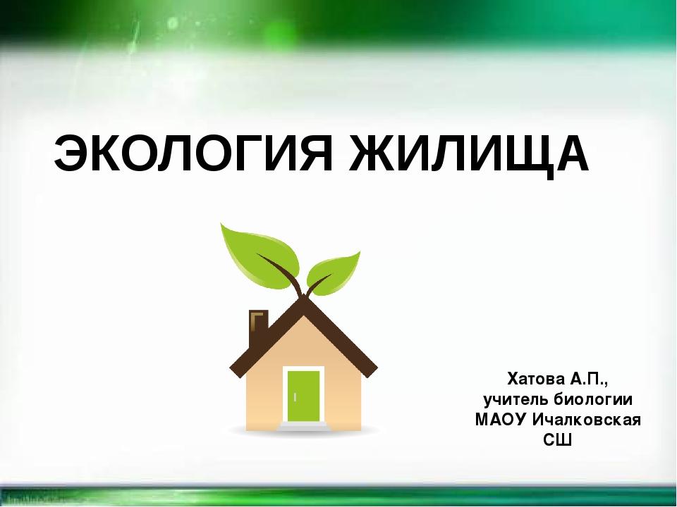 ЭКОЛОГИЯ ЖИЛИЩА Хатова А.П., учитель биологии МАОУ Ичалковская СШ