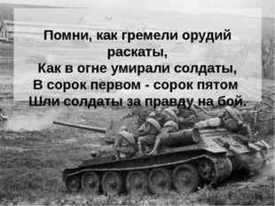 Помни, как гремели орудий раскаты, Как в огне умирали солдаты, В сорок перво