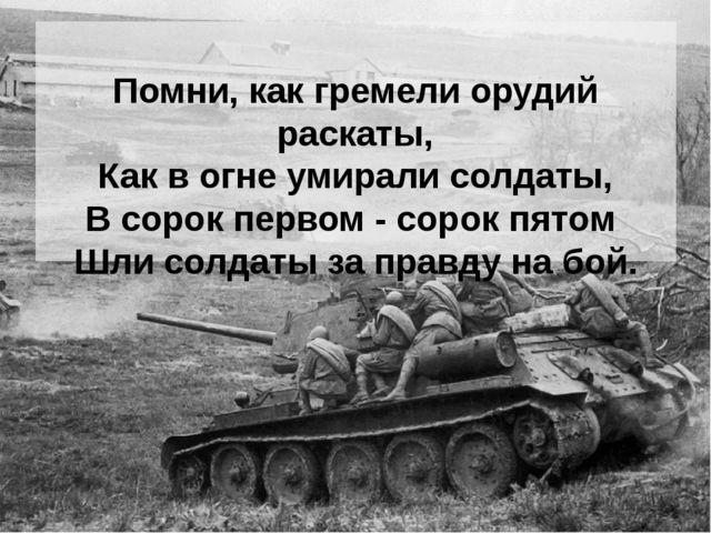 Помни, как гремели орудий раскаты, Как в огне умирали солдаты, В сорок перво...
