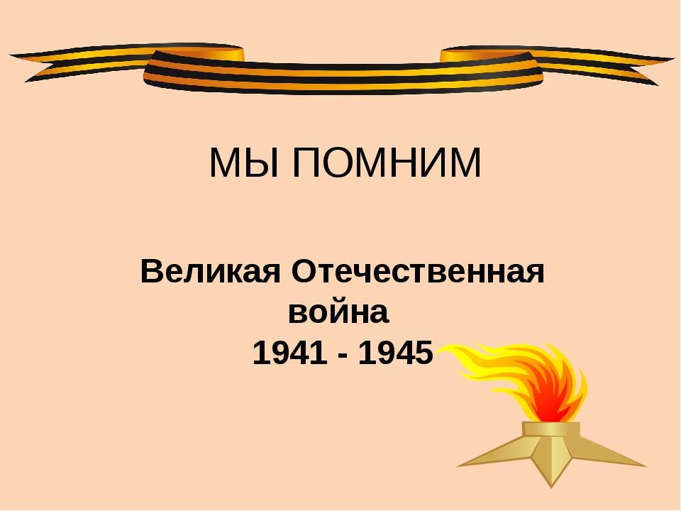 МЫ ПОМНИМ Великая Отечественная война 1941 - 1945