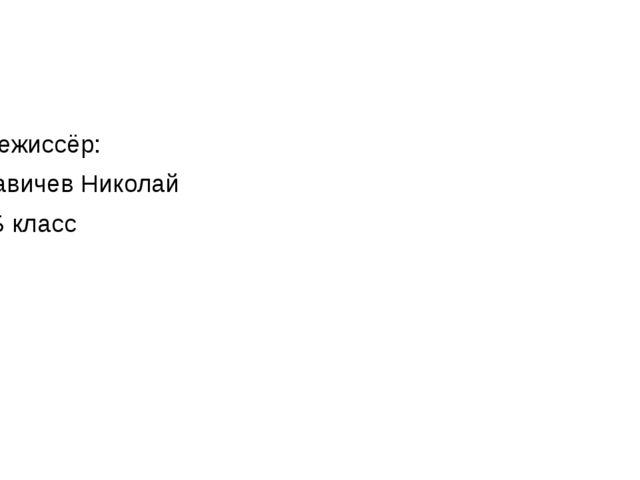 Режиссёр: Савичев Николай 4Б класс