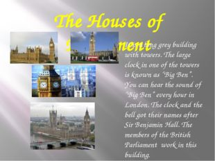 The Houses of Parliament It is a long grey building with towers. The large cl