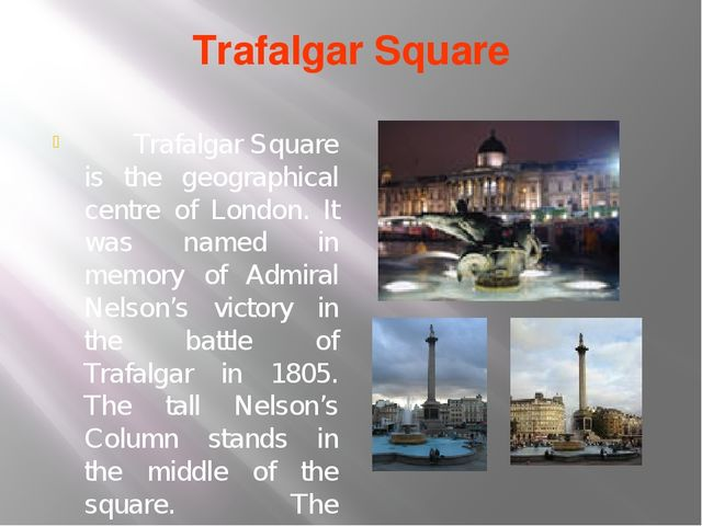 Trafalgar Square Trafalgar Square is the geographical centre of London. It wa...
