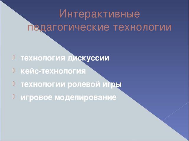 Интерактивные педагогические технологии технология дискуссии кейс-технология...