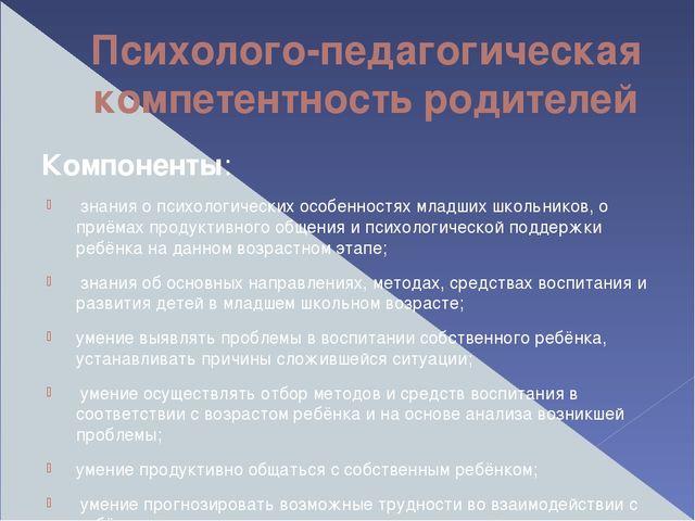Психолого-педагогическая компетентность родителей Компоненты: знания о психол...