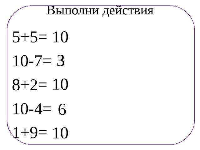 Выполни действия 5+5= 10-7= 8+2= 10-4= 1+9= 10 3 10 6 10