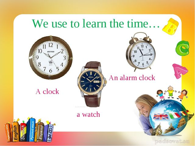 A clock We use to learn the time… a watch An alarm clock