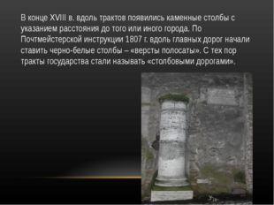 В конце XVIII в. вдоль трактов появились каменные столбы с указанием расстоян