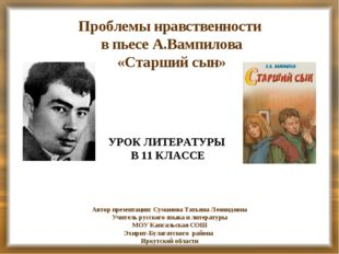 Проблемы нравственности в пьесе А.Вампилова «Старший сын» УРОК ЛИТЕРАТУРЫ В 1