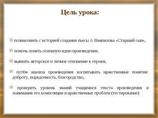 Цель урока: познакомить с историей создания пьесы А Вампилова «Старший сын»,