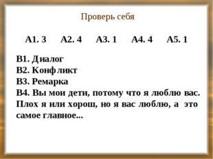 Проверь себя А1. 3 А2. 4 А3. 1 А4. 4 А5. 1 В1. Диалог В2. Конфликт В3. Ремарк