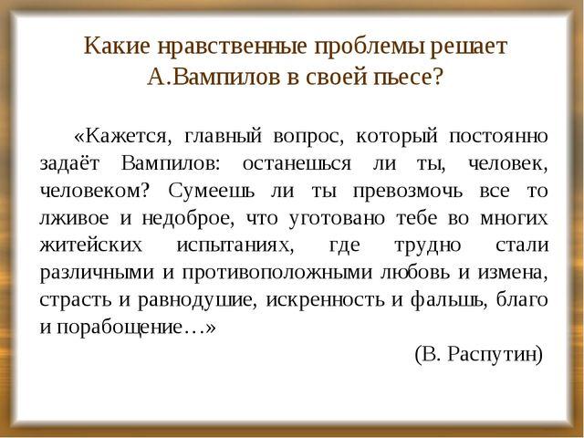 Какие нравственные проблемы решает А.Вампилов в своей пьесе? «Кажется, главны...