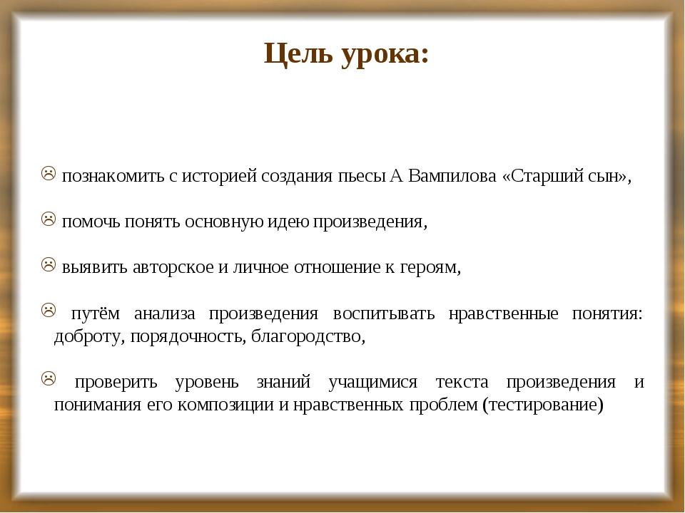 Цель урока: познакомить с историей создания пьесы А Вампилова «Старший сын»,...