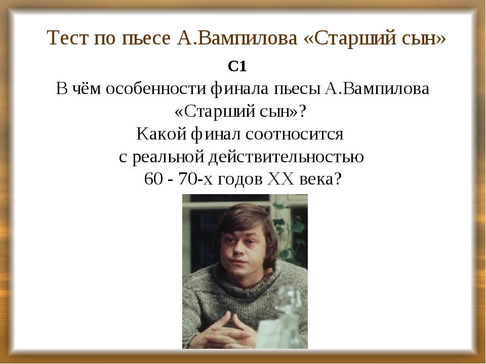 Тест по пьесе А.Вампилова «Старший сын» С1 В чём особенности финала пьесы А.В...