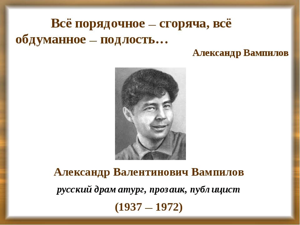 Всё порядочное — сгоряча, всё обдуманное — подлость… Александр Вампилов Алекс...