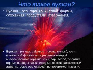 Вулкан – это гора конической формы, сложенная продуктами извержения. Вулкан -