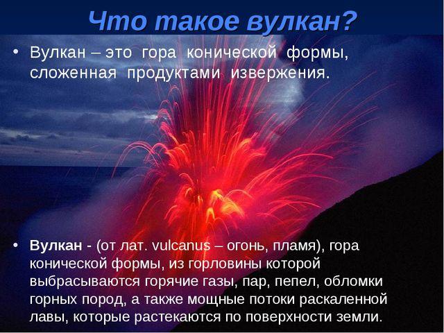 Вулкан – это гора конической формы, сложенная продуктами извержения. Вулкан -...