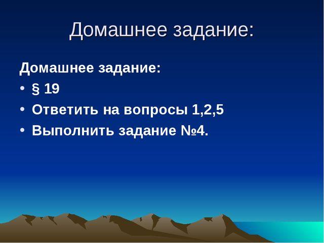 Домашнее задание: Домашнее задание: § 19 Ответить на вопросы 1,2,5 Выполнить...