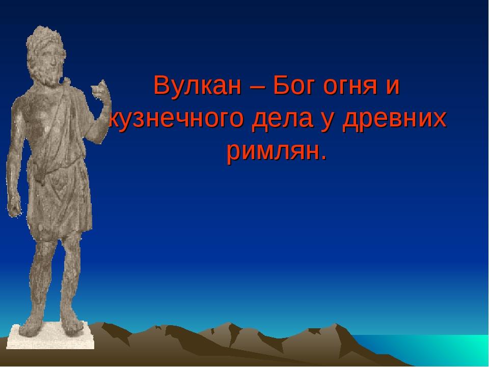 Вулкан – Бог огня и кузнечного дела у древних римлян.