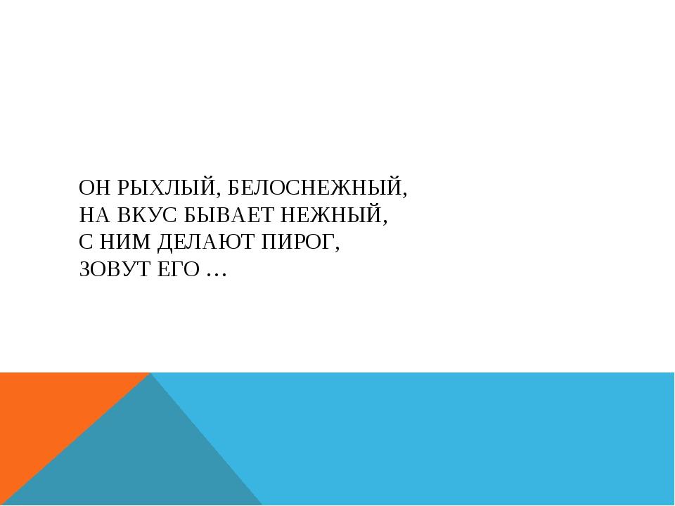 ОН РЫХЛЫЙ, БЕЛОСНЕЖНЫЙ, НА ВКУС БЫВАЕТ НЕЖНЫЙ, С НИМ ДЕЛАЮТ ПИРОГ, ЗОВУТ ЕГО …
