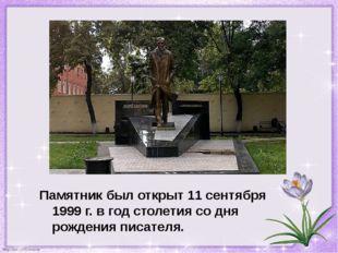 Памятник был открыт 11 сентября 1999г. в год столетия со дня рождения писате