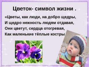 Цветок- символ жизни . «Цветы, как люди, на добро щедры, И щедро нежность люд