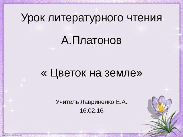 Урок литературного чтения А.Платонов « Цветок на земле» Учитель Лавриненко Е....