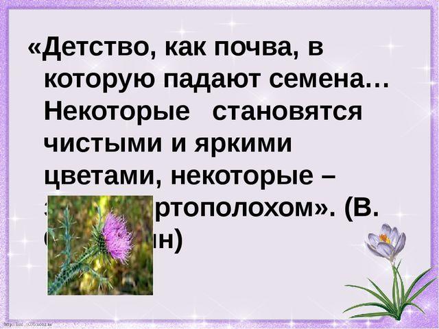 «Детство, как почва, в которую падают семена… Некоторые становятся чистыми и...