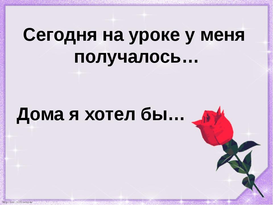 Сегодня на уроке у меня получалось… Дома я хотел бы… http://linda6035.ucoz.ru/