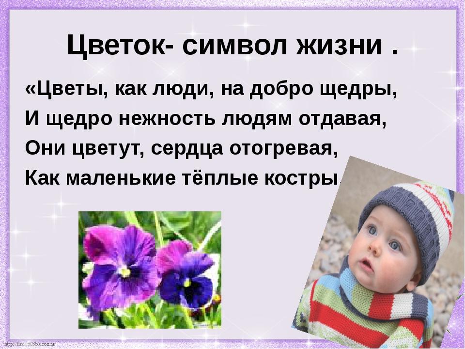 Цветок- символ жизни . «Цветы, как люди, на добро щедры, И щедро нежность люд...