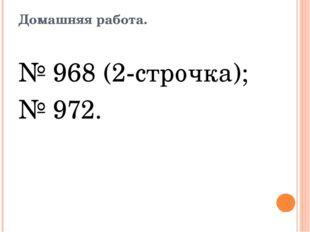 Домашняя работа. № 968 (2-строчка); № 972.