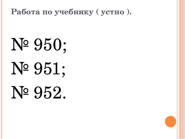 Работа по учебнику ( устно ). № 950; № 951; № 952.