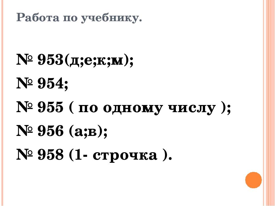 Работа по учебнику. № 953(д;е;к;м); № 954; № 955 ( по одному числу ); № 956 (...