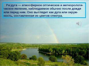Ра́дуга — атмосферное оптическое и метеорологи-ческое явление, наблюдаемое о