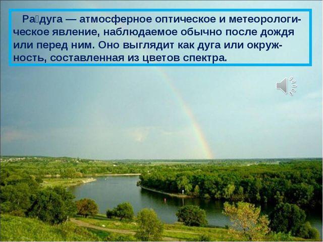 Ра́дуга — атмосферное оптическое и метеорологи-ческое явление, наблюдаемое о...