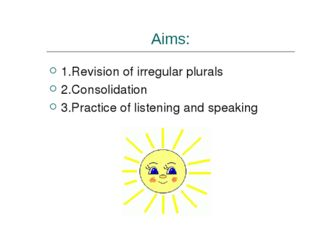 Aims: 1.Revision of irregular plurals 2.Consolidation 3.Practice of listening