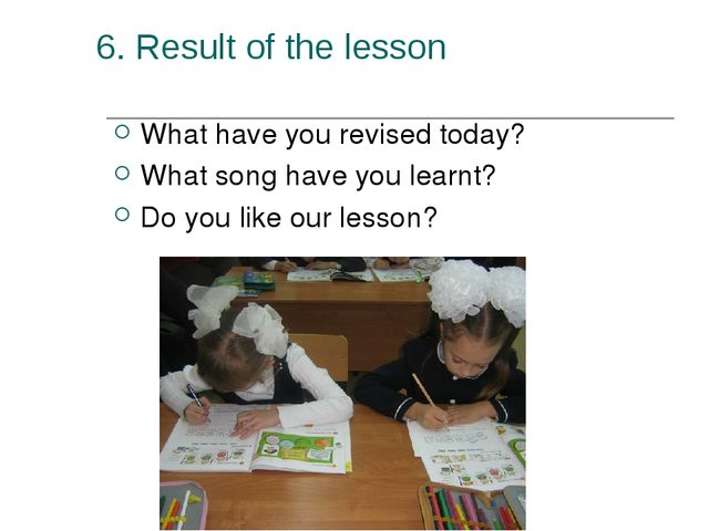 6. Result of the lesson What have you revised today? What song have you learn...