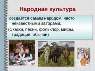 Народная культура создаётся самим народом, часто неизвестными авторами. (Сказ