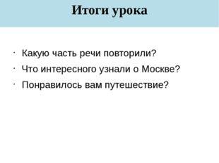 Итоги урока Какую часть речи повторили? Что интересного узнали о Москве? Понр